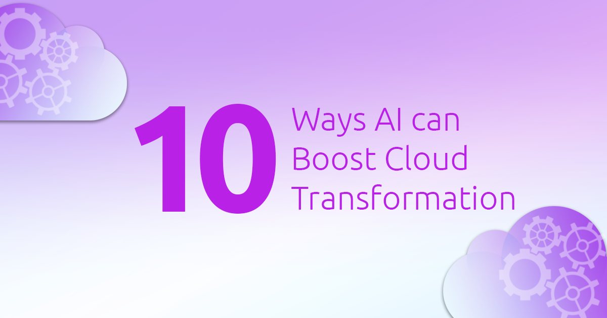 10 Ways AI Can Help Boost Enterprise Cloud Transformation Process