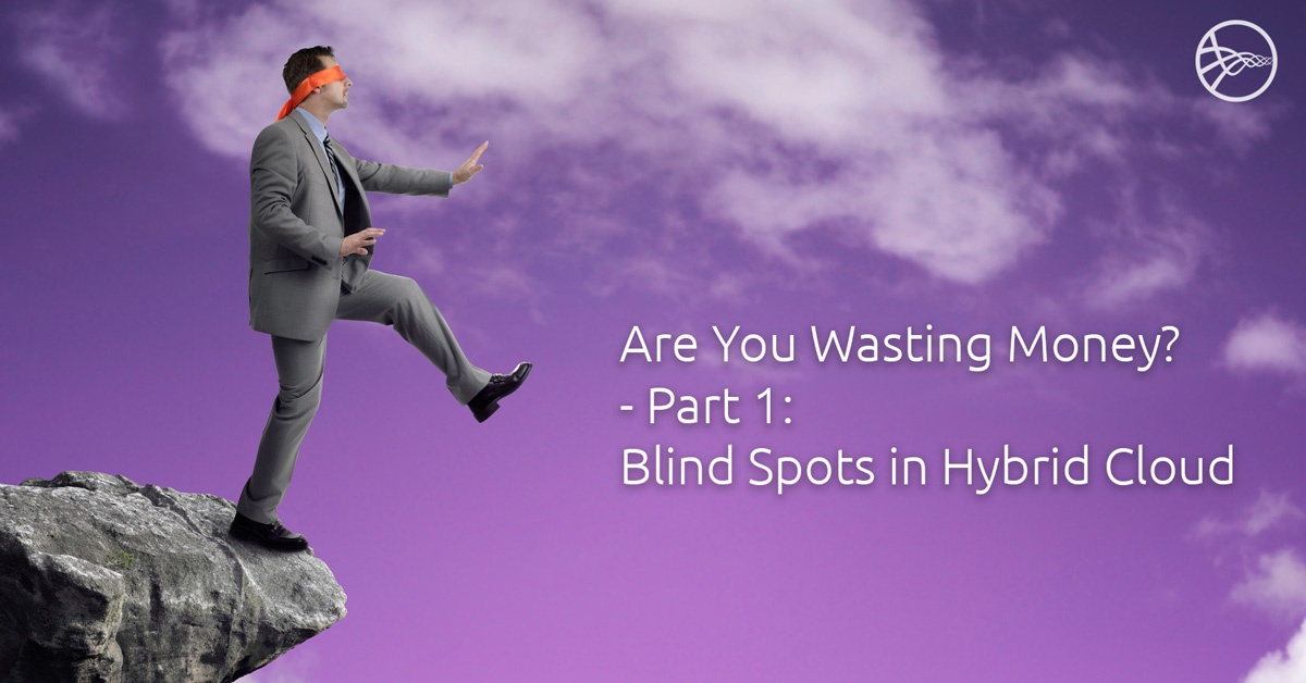 Are You Wasting Money-Part 1: Blind Spots in Hybrid Cloud?